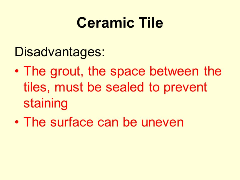 Ceramic Tile Disadvantages: The grout, the space between the tiles, must be sealed to prevent staining The surface can be uneven