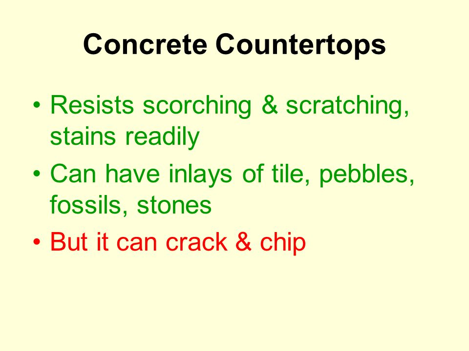 Concrete Countertops Resists scorching & scratching, stains readily Can have inlays of tile, pebbles, fossils, stones But it can crack & chip