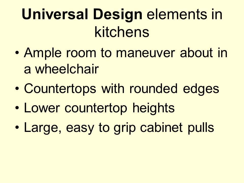 Universal Design elements in kitchens Ample room to maneuver about in a wheelchair Countertops with rounded edges Lower countertop heights Large, easy to grip cabinet pulls