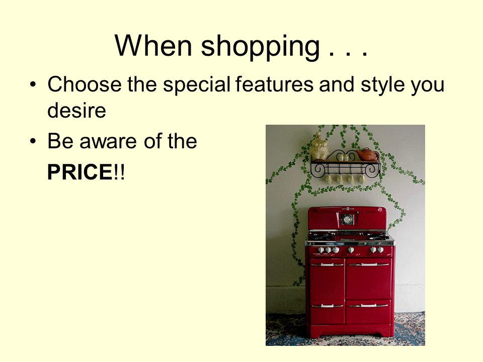 When shopping... Choose the special features and style you desire Be aware of the PRICE!!