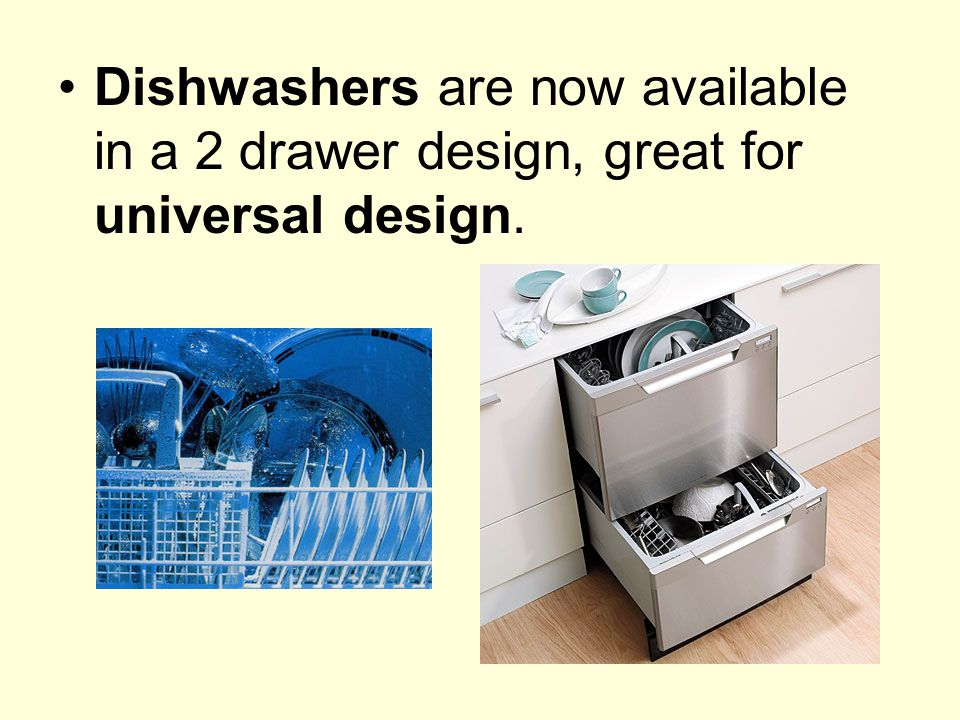 Dishwashers are now available in a 2 drawer design, great for universal design.