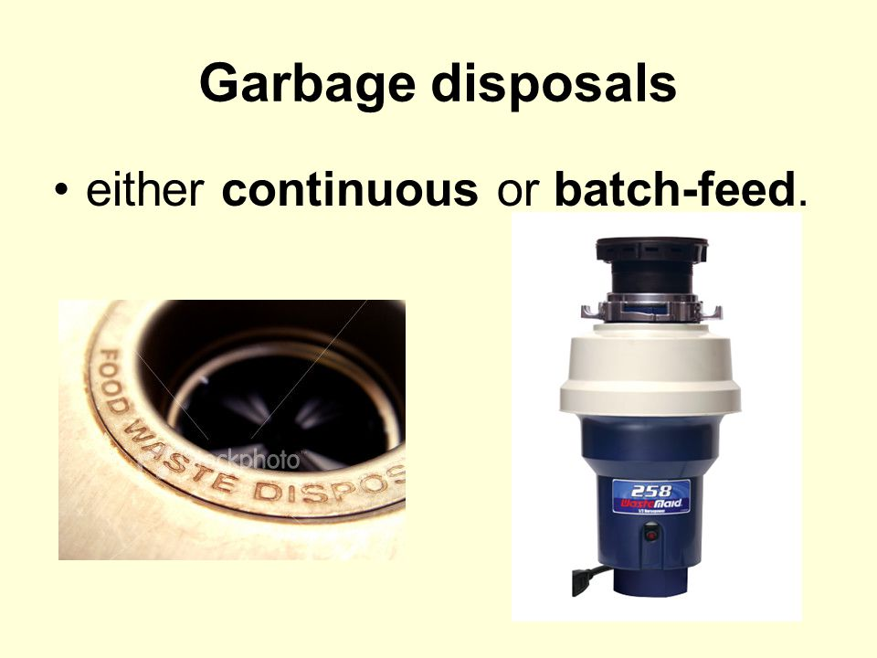 Garbage disposals either continuous or batch-feed.