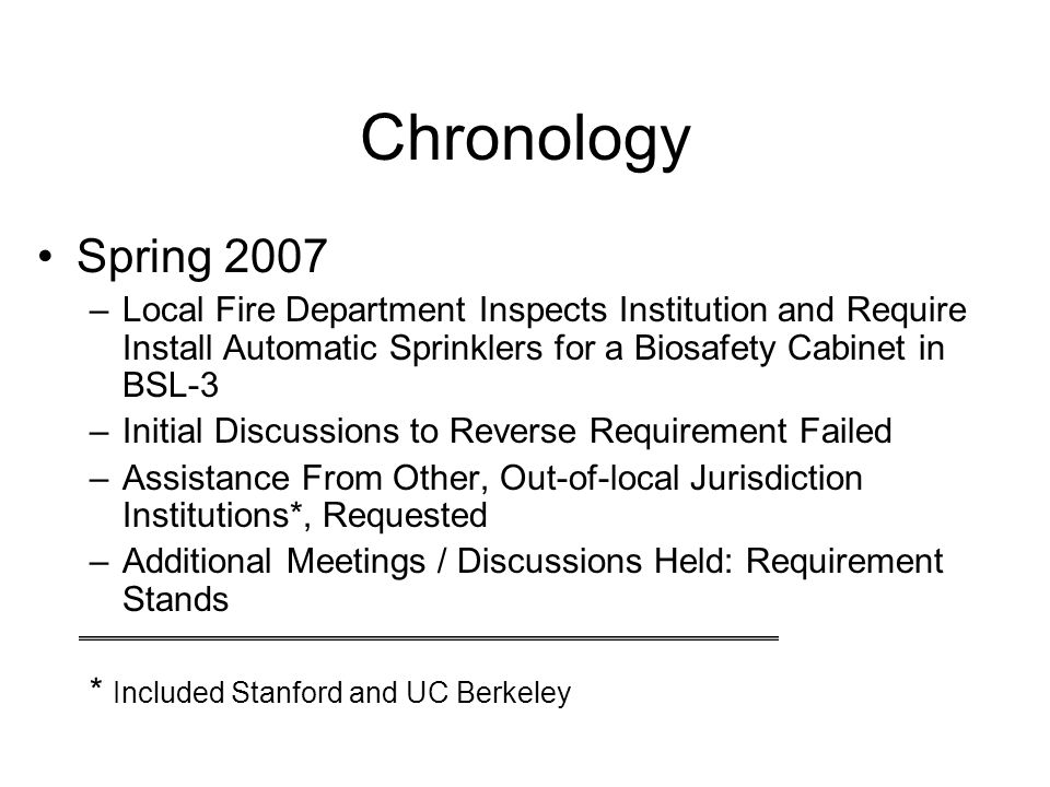 Chronology Spring 2007 –Local Fire Department Inspects Institution and Require Install Automatic Sprinklers for a Biosafety Cabinet in BSL-3 –Initial Discussions to Reverse Requirement Failed –Assistance From Other, Out-of-local Jurisdiction Institutions*, Requested –Additional Meetings / Discussions Held: Requirement Stands * Included Stanford and UC Berkeley