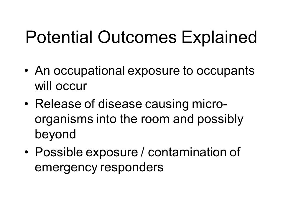 Potential Outcomes Explained An occupational exposure to occupants will occur Release of disease causing micro- organisms into the room and possibly beyond Possible exposure / contamination of emergency responders