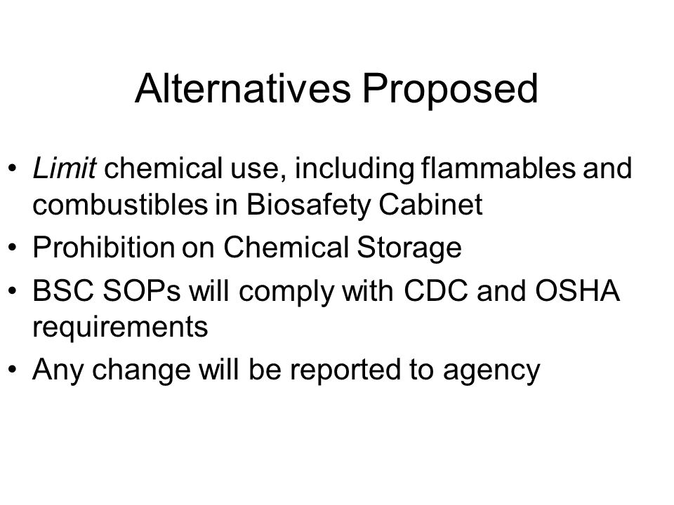 Alternatives Proposed Limit chemical use, including flammables and combustibles in Biosafety Cabinet Prohibition on Chemical Storage BSC SOPs will comply with CDC and OSHA requirements Any change will be reported to agency