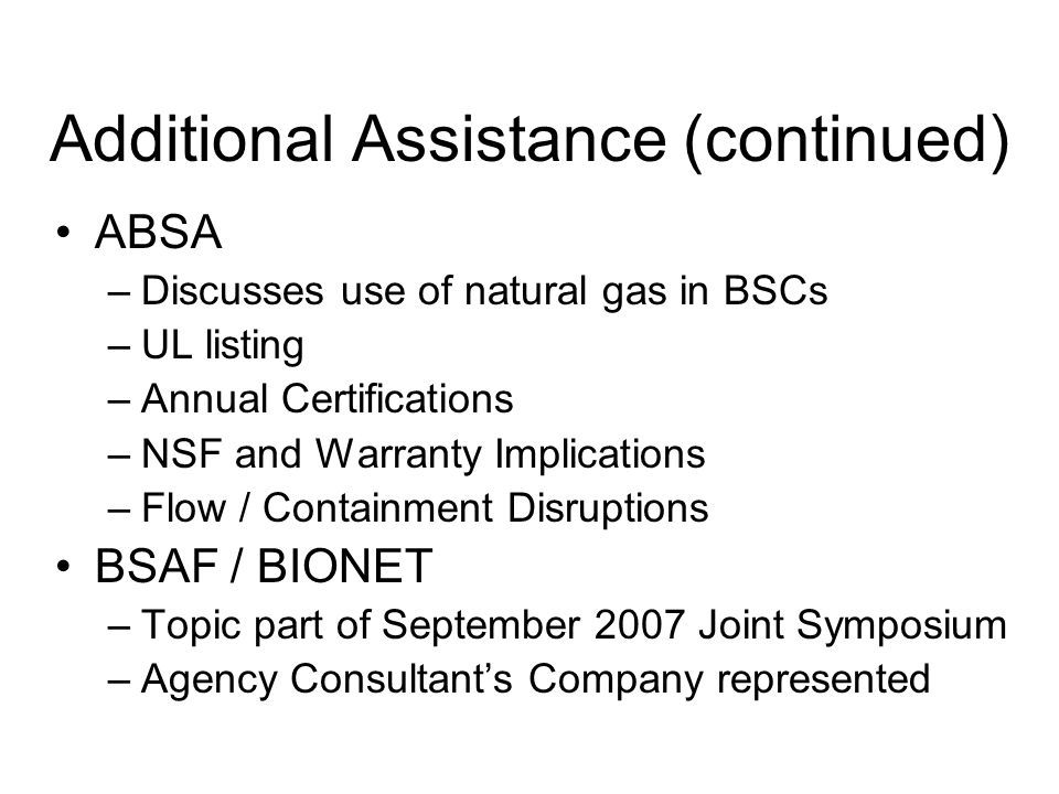 Additional Assistance (continued) ABSA –Discusses use of natural gas in BSCs –UL listing –Annual Certifications –NSF and Warranty Implications –Flow / Containment Disruptions BSAF / BIONET –Topic part of September 2007 Joint Symposium –Agency Consultants Company represented