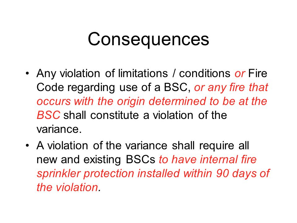 Consequences Any violation of limitations / conditions or Fire Code regarding use of a BSC, or any fire that occurs with the origin determined to be at the BSC shall constitute a violation of the variance.