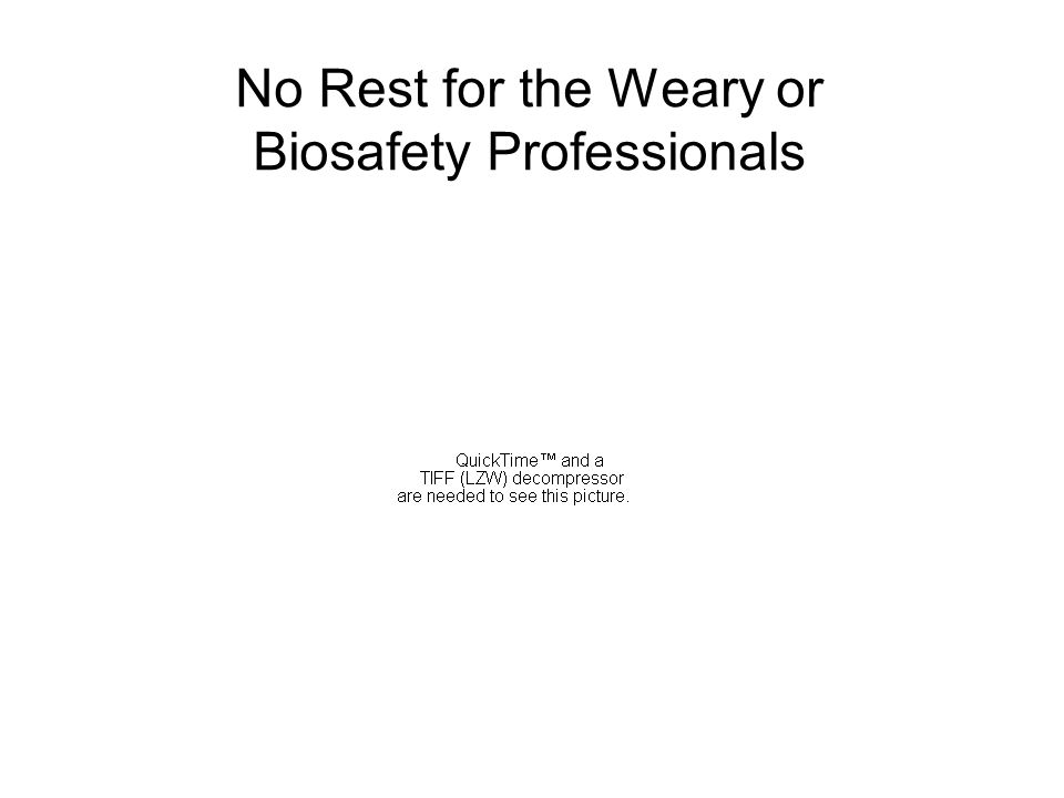 No Rest for the Weary or Biosafety Professionals