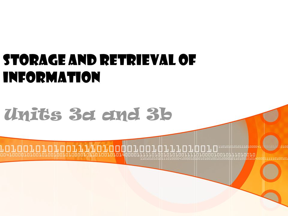 STORAGE AND RETRIEVAL OF INFORMATION Units 3a and 3b