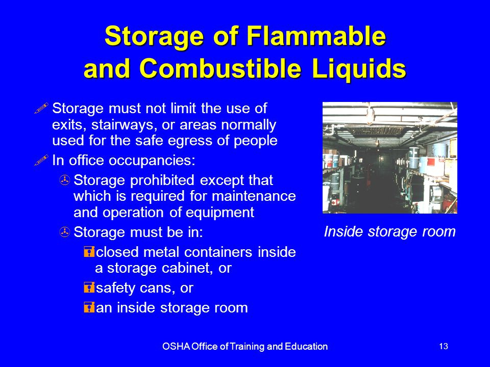 OSHA Office of Training and Education 13 Storage of Flammable and Combustible Liquids !Storage must not limit the use of exits, stairways, or areas no