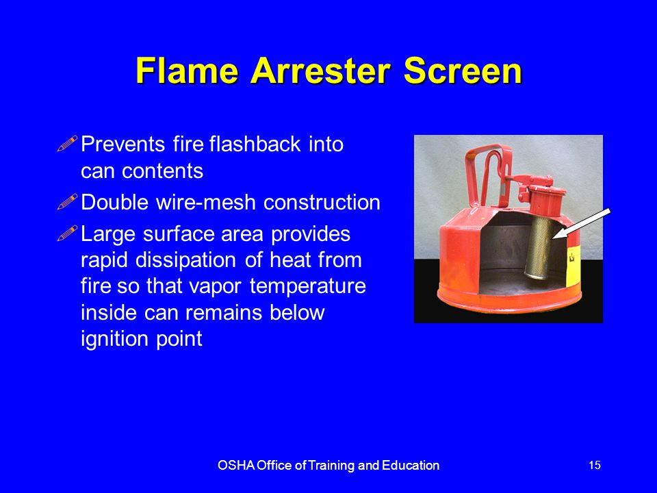 OSHA Office of Training and Education 15 Flame Arrester Screen !Prevents fire flashback into can contents !Double wire-mesh construction !Large surfac