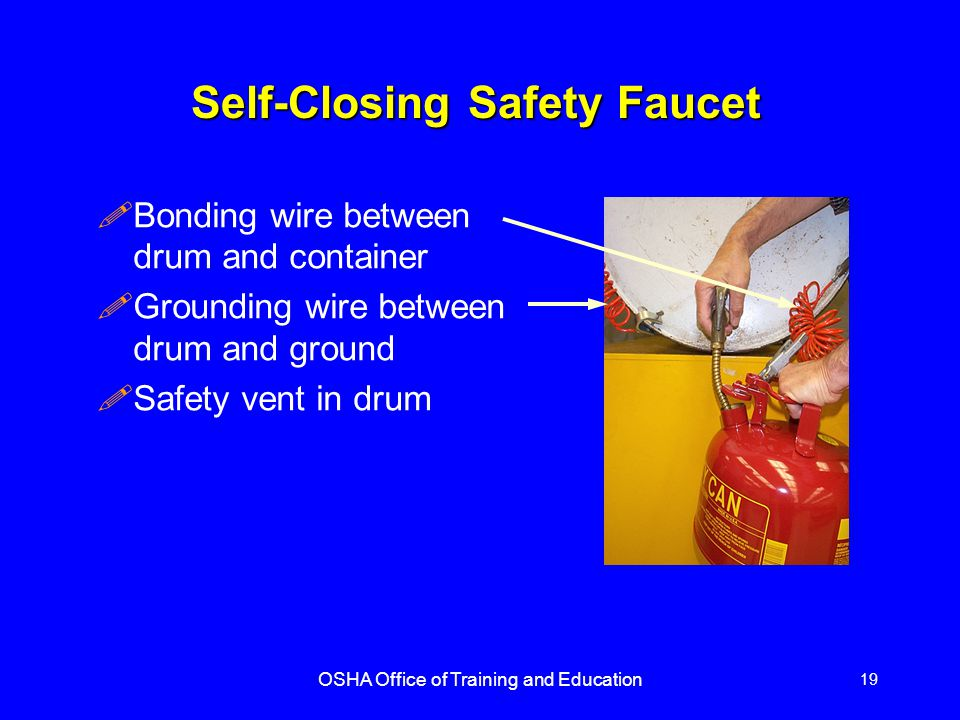 OSHA Office of Training and Education 19 Self-Closing Safety Faucet !Bonding wire between drum and container !Grounding wire between drum and ground !