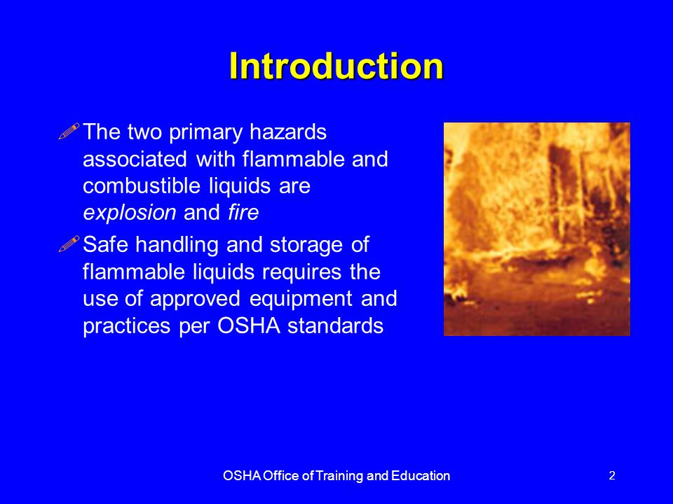 OSHA Office of Training and Education 3 Flash Point !Flash point means the minimum temperature at which a liquid gives off enough vapor to form an ignitable mixture !In general, the lower the flash point, the greater the hazard !Flammable liquids have flash points below 100 o F, and are more dangerous than combustible liquids, since they may be ignited at room temperature !Combustible liquids have flash points at or above 100 o F !Although combustible liquids have higher flash points than flammable liquids, they can pose serious fire and/or explosion hazards when heated