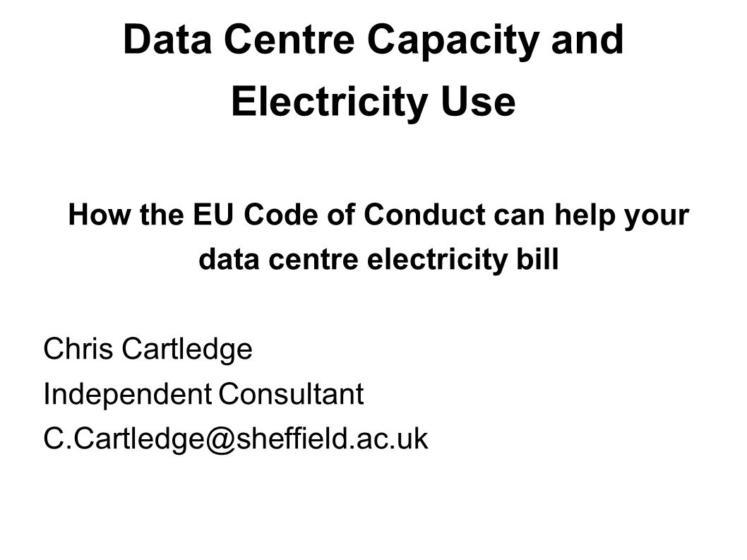 Data Centre Capacity and Electricity Use How the EU Code of Conduct can help your data centre electricity bill Chris Cartledge Independent Consultant