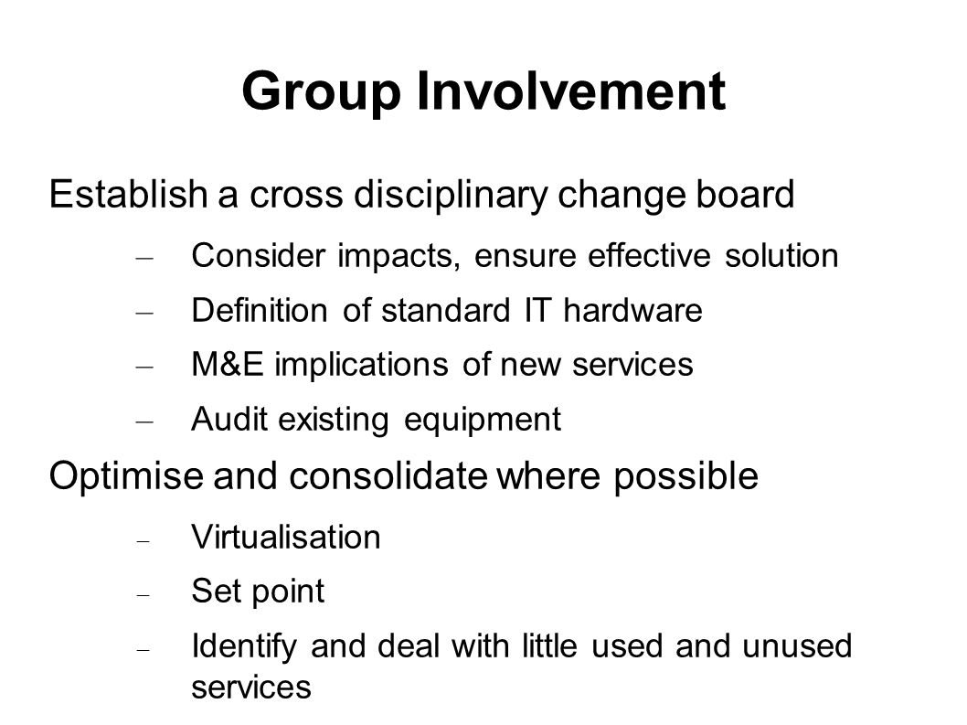 Group Involvement Establish a cross disciplinary change board – Consider impacts, ensure effective solution – Definition of standard IT hardware – M&E implications of new services – Audit existing equipment Optimise and consolidate where possible Virtualisation Set point Identify and deal with little used and unused services