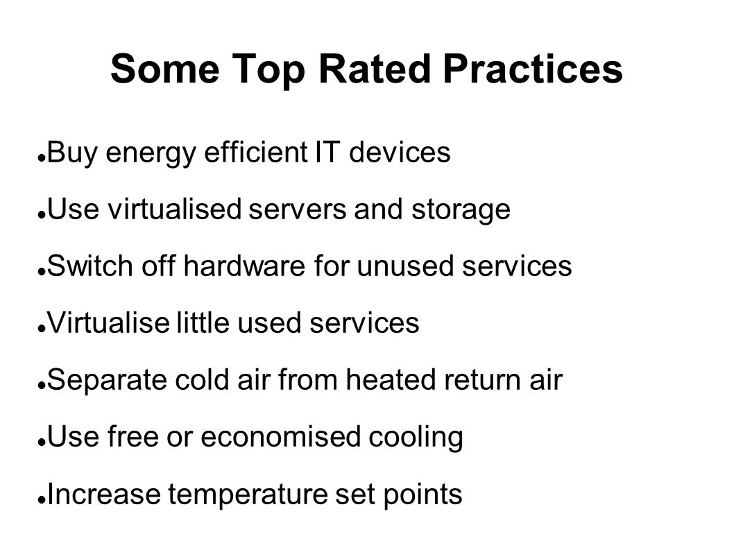 Some Top Rated Practices Buy energy efficient IT devices Use virtualised servers and storage Switch off hardware for unused services Virtualise little used services Separate cold air from heated return air Use free or economised cooling Increase temperature set points