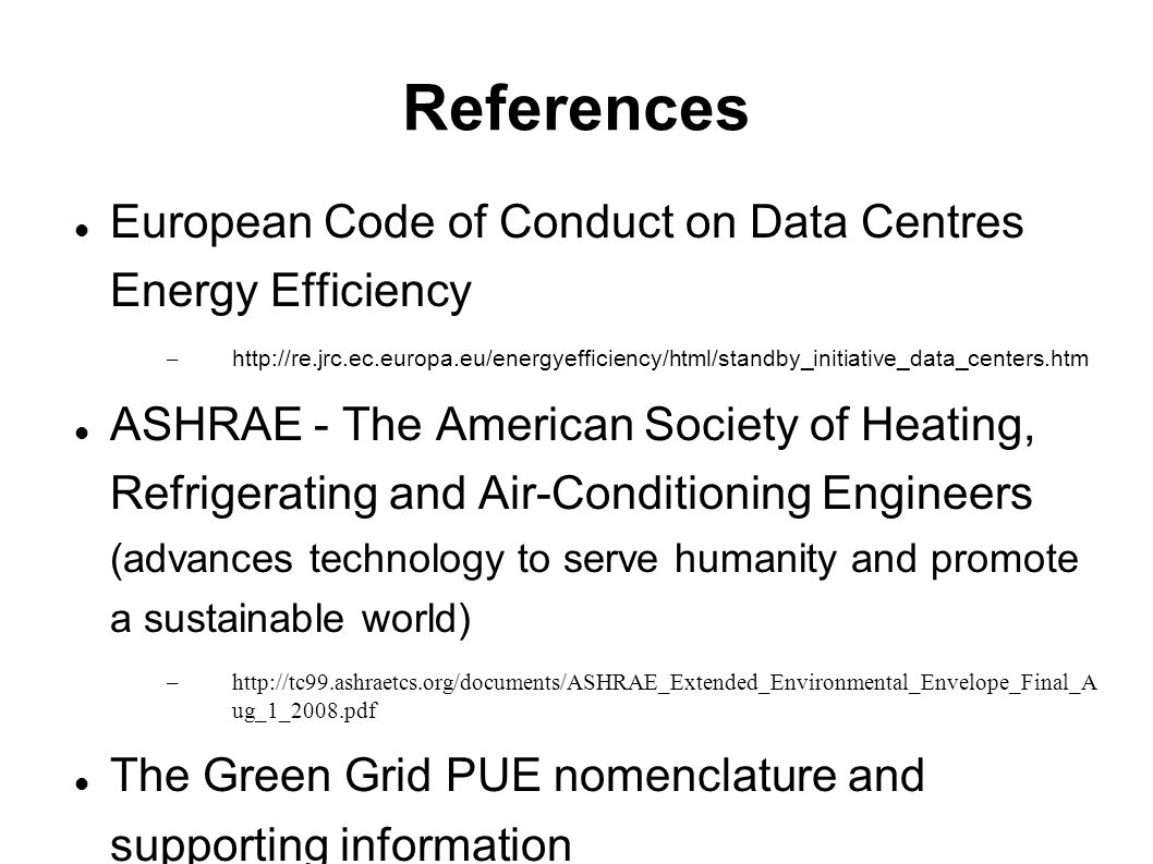 References European Code of Conduct on Data Centres Energy Efficiency –   ASHRAE - The American Society of Heating, Refrigerating and Air-Conditioning Engineers (advances technology to serve humanity and promote a sustainable world) –  ug_1_2008.pdf The Green Grid PUE nomenclature and supporting information –   papers/Usage%20and%20Public%20Reporting%20Guidelines%20for%20PUE%20 DCiE Savings reference –   centers-can-be-warmer/