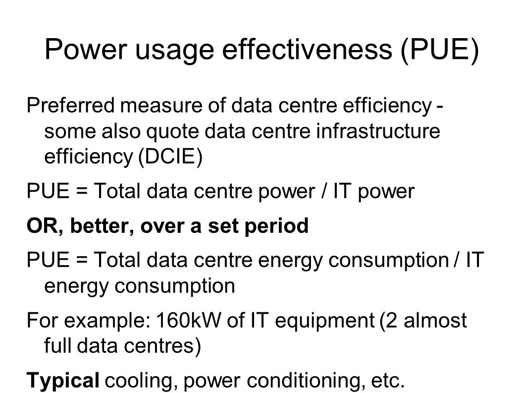 Power usage effectiveness (PUE) Preferred measure of data centre efficiency - some also quote data centre infrastructure efficiency (DCIE) PUE = Total data centre power / IT power OR, better, over a set period PUE = Total data centre energy consumption / IT energy consumption For example: 160kW of IT equipment (2 almost full data centres) Typical cooling, power conditioning, etc.