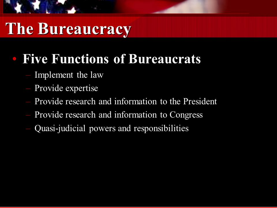 The Bureaucracy A few myths about BureaucratsA few myths about Bureaucrats –Theyre appointed by the President and can be fired by the President –Only about 9,000 out of 3,000,000 civilians employees of the Federal Government are appointed by the president –Of those, only about 3,000 – 5,000 could conceivably be fired by the President (unless they massively violate the conditions of employment – PATCO strike of August 1981)