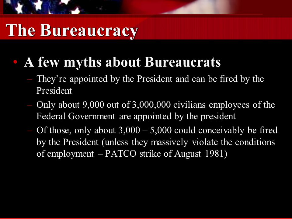 The Bureaucracy A few more myths about Bureaucrats …A few more myths about Bureaucrats … –Theyre paper-pushers Only about a half million government employees have characteristically bureaucratic positions such as clerk or general administratorOnly about a half million government employees have characteristically bureaucratic positions such as clerk or general administrator The government employs about 147,00 engineers and architects, 84,000 scientists, and 2,400 veterinariansThe government employs about 147,00 engineers and architects, 84,000 scientists, and 2,400 veterinarians –They work in Washington DC Only about 10% of government civilian employees work in Washington D.COnly about 10% of government civilian employees work in Washington D.C –Most work in the federal government About 22% of government employees work for the federal governmentAbout 22% of government employees work for the federal government