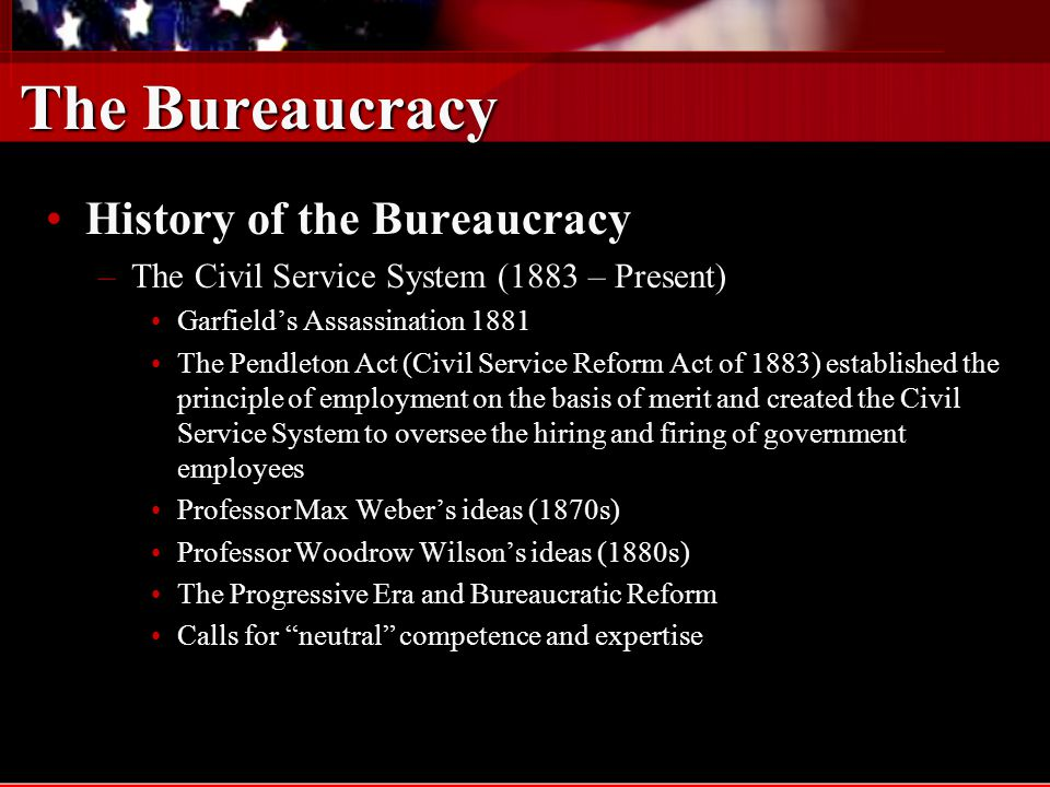 The Bureaucracy History of the BureaucracyHistory of the Bureaucracy The Civil Service System (1883 – Present)The Civil Service System (1883 – Present) –New Deal reforms –The federal bureaucracy grew tremendously –FDR and political control issues –Hatch Act of 1937 Post WWII and beyondPost WWII and beyond –The need for technological expertise –The need for control –The thickening of government