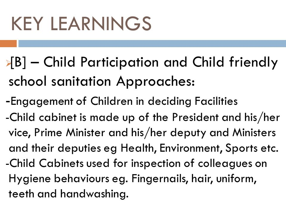 [B] – Child Participation and Child friendly school sanitation Approaches: - Engagement of Children in deciding Facilities -Child cabinet is made up of the President and his/her vice, Prime Minister and his/her deputy and Ministers and their deputies eg Health, Environment, Sports etc.