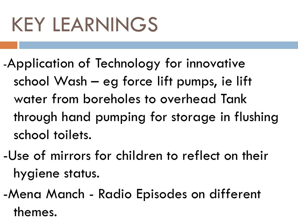 - Application of Technology for innovative school Wash – eg force lift pumps, ie lift water from boreholes to overhead Tank through hand pumping for storage in flushing school toilets.