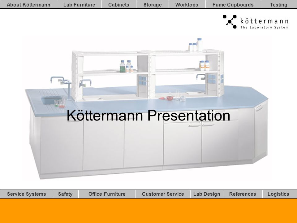 Worktops LogisticsLab DesignCustomer ServiceOffice FurnitureSafetyService Systems TestingFume CupboardsStorageCabinetsLab FurnitureAbout Köttermann References Continuity –Nearly 60 years experience –Turnover about 50 Mio.
