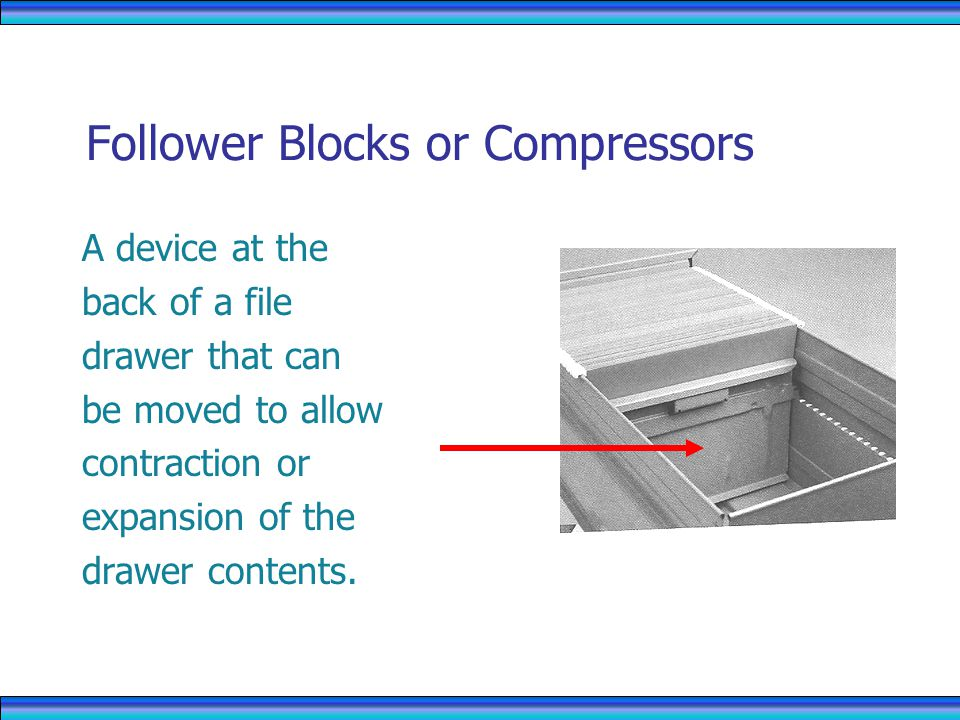 Follower Blocks or Compressors A device at the back of a file drawer that can be moved to allow contraction or expansion of the drawer contents.