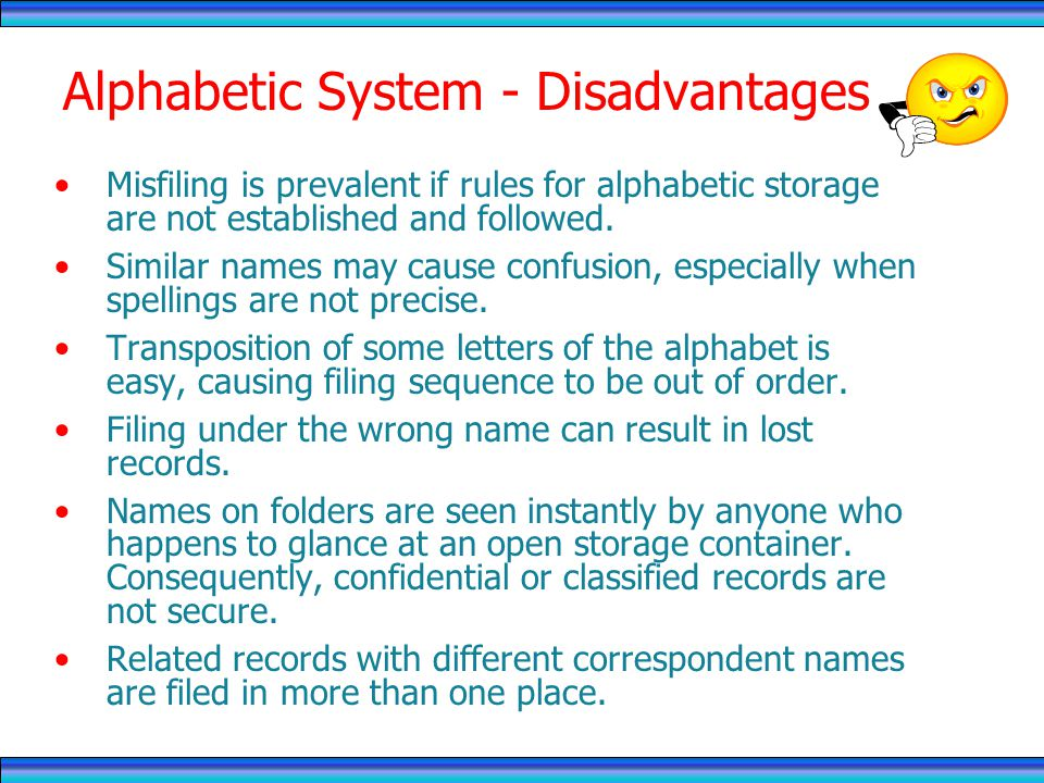 Alphabetic System - Disadvantages Misfiling is prevalent if rules for alphabetic storage are not established and followed.