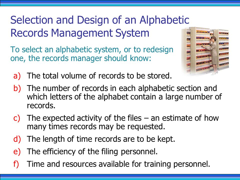 To select an alphabetic system, or to redesign one, the records manager should know: a)The total volume of records to be stored.