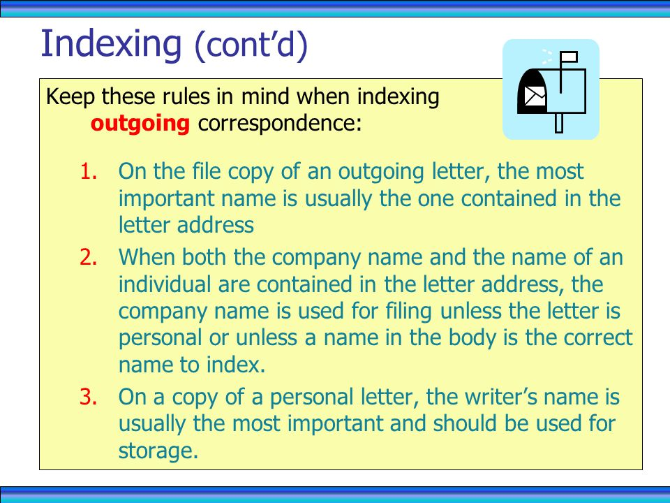Keep these rules in mind when indexing outgoing correspondence: 1.On the file copy of an outgoing letter, the most important name is usually the one contained in the letter address 2.When both the company name and the name of an individual are contained in the letter address, the company name is used for filing unless the letter is personal or unless a name in the body is the correct name to index.