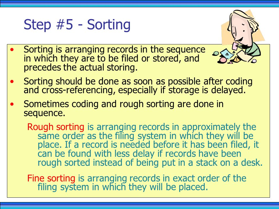 Step #5 - Sorting Sorting is arranging records in the sequence in which they are to be filed or stored, and precedes the actual storing.
