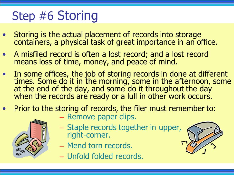Step #6 Storing Storing is the actual placement of records into storage containers, a physical task of great importance in an office.
