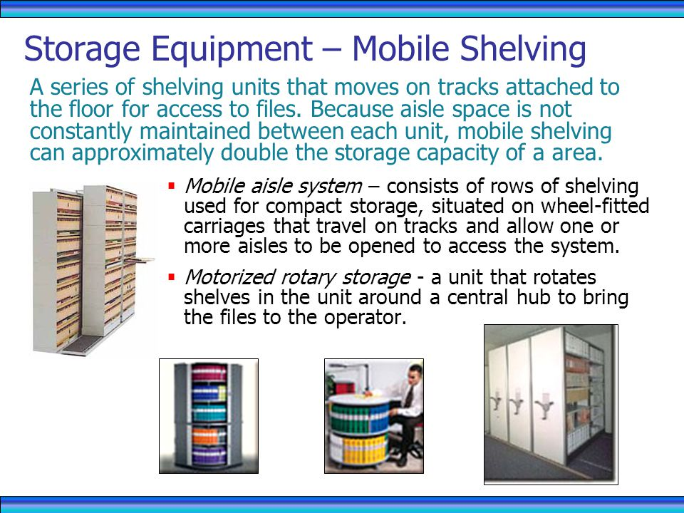 Storage Equipment – Mobile Shelving A series of shelving units that moves on tracks attached to the floor for access to files.