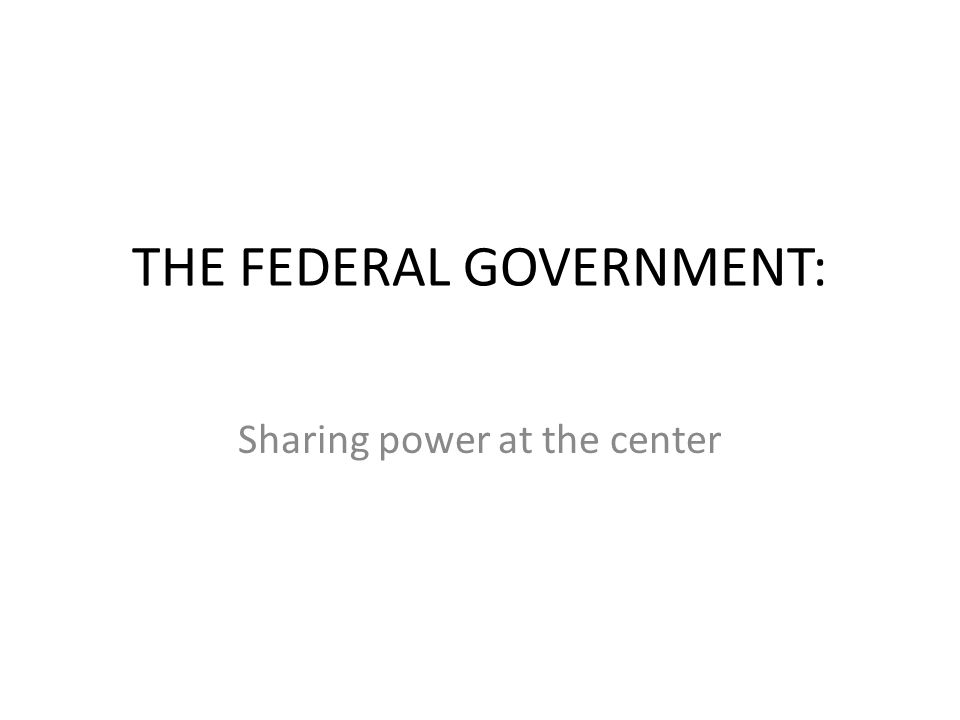 THE FEDERAL GOVERNMENT: Sharing power at the center