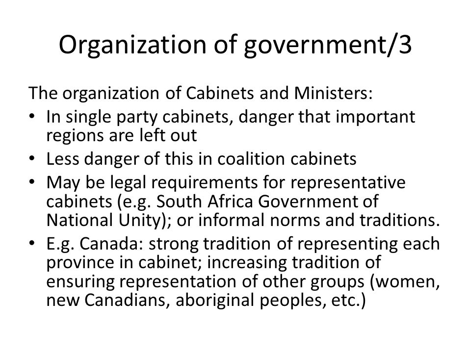 Organization of government/3 The organization of Cabinets and Ministers: In single party cabinets, danger that important regions are left out Less danger of this in coalition cabinets May be legal requirements for representative cabinets (e.g.