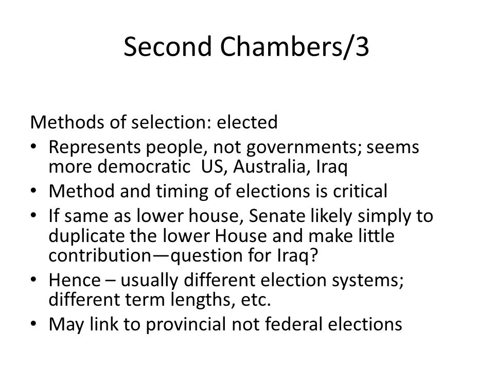 Second Chambers/3 Methods of selection: elected Represents people, not governments; seems more democratic US, Australia, Iraq Method and timing of elections is critical If same as lower house, Senate likely simply to duplicate the lower House and make little contributionquestion for Iraq.