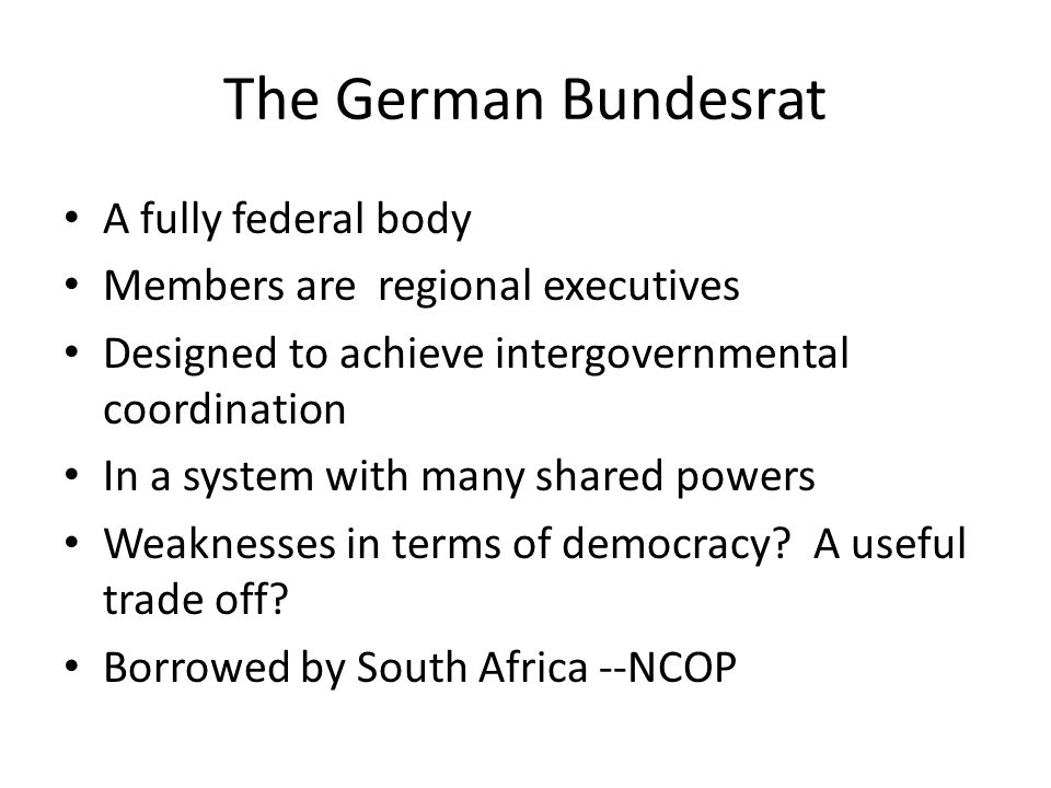 The German Bundesrat A fully federal body Members are regional executives Designed to achieve intergovernmental coordination In a system with many shared powers Weaknesses in terms of democracy.