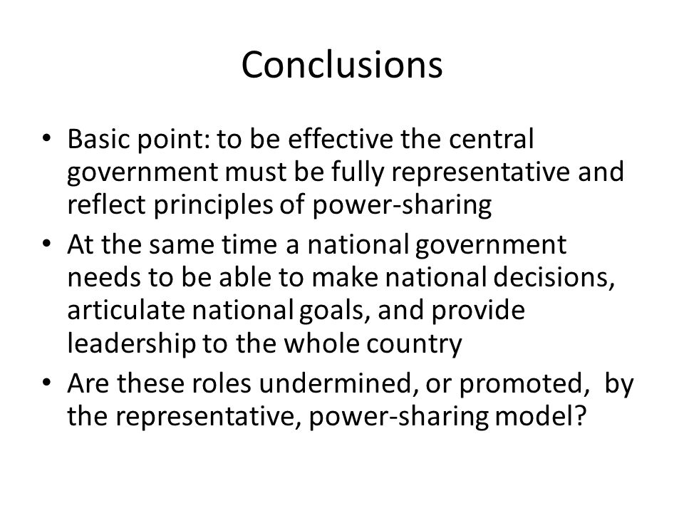 Conclusions Basic point: to be effective the central government must be fully representative and reflect principles of power-sharing At the same time a national government needs to be able to make national decisions, articulate national goals, and provide leadership to the whole country Are these roles undermined, or promoted, by the representative, power-sharing model