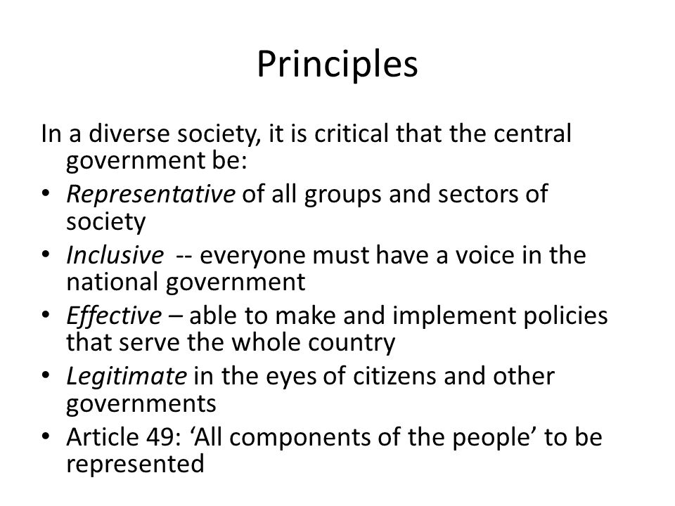 Principles In a diverse society, it is critical that the central government be: Representative of all groups and sectors of society Inclusive -- everyone must have a voice in the national government Effective – able to make and implement policies that serve the whole country Legitimate in the eyes of citizens and other governments Article 49: All components of the people to be represented
