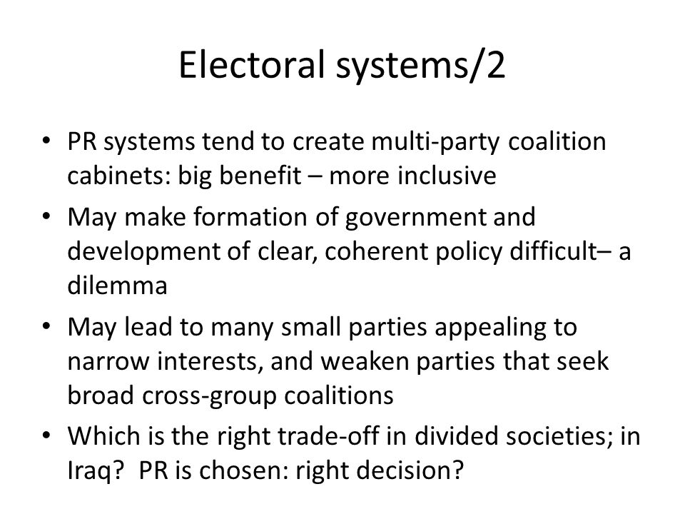 Electoral systems/2 PR systems tend to create multi-party coalition cabinets: big benefit – more inclusive May make formation of government and development of clear, coherent policy difficult– a dilemma May lead to many small parties appealing to narrow interests, and weaken parties that seek broad cross-group coalitions Which is the right trade-off in divided societies; in Iraq.