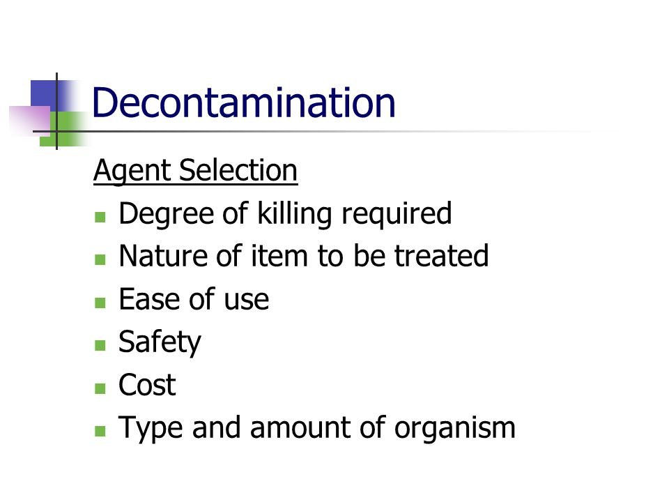 Decontamination Agent Selection Degree of killing required Nature of item to be treated Ease of use Safety Cost Type and amount of organism