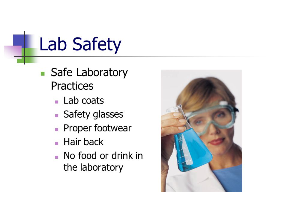 Lab Safety Safe Laboratory Practices Lab coats Safety glasses Proper footwear Hair back No food or drink in the laboratory