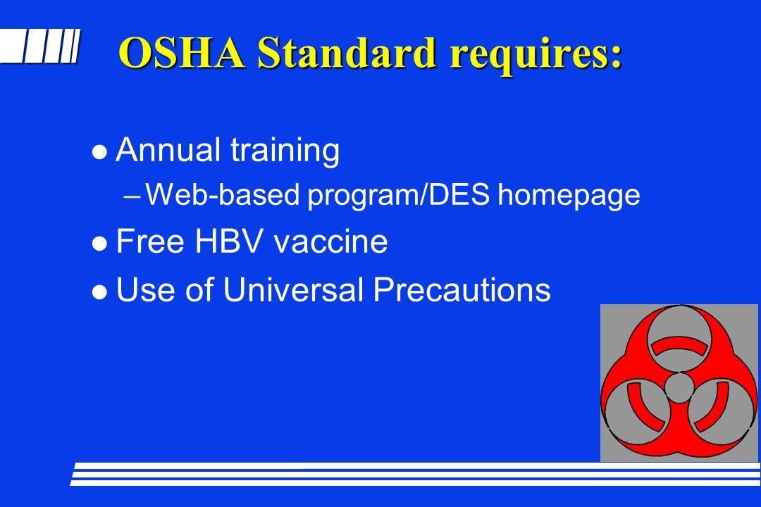 OSHA Standard requires: l Annual training –Web-based program/DES homepage l Free HBV vaccine l Use of Universal Precautions