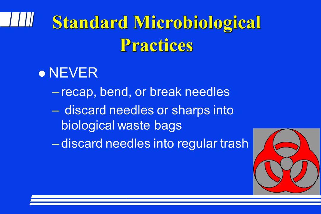 Standard Microbiological Practices l NEVER –recap, bend, or break needles – discard needles or sharps into biological waste bags –discard needles into