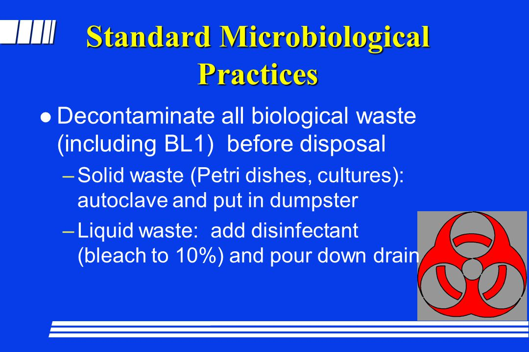 Standard Microbiological Practices l Decontaminate all biological waste (including BL1) before disposal –Solid waste (Petri dishes, cultures): autocla