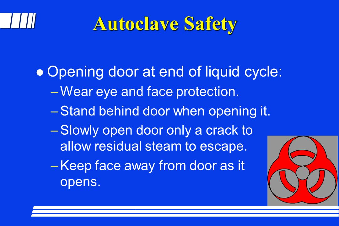 Autoclave Safety l Opening door at end of liquid cycle: –Wear eye and face protection. –Stand behind door when opening it. –Slowly open door only a cr