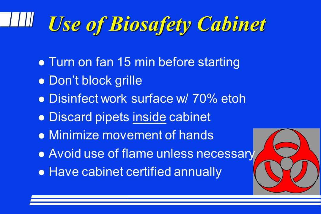 Use of Biosafety Cabinet l Turn on fan 15 min before starting l Dont block grille l Disinfect work surface w/ 70% etoh l Discard pipets inside cabinet