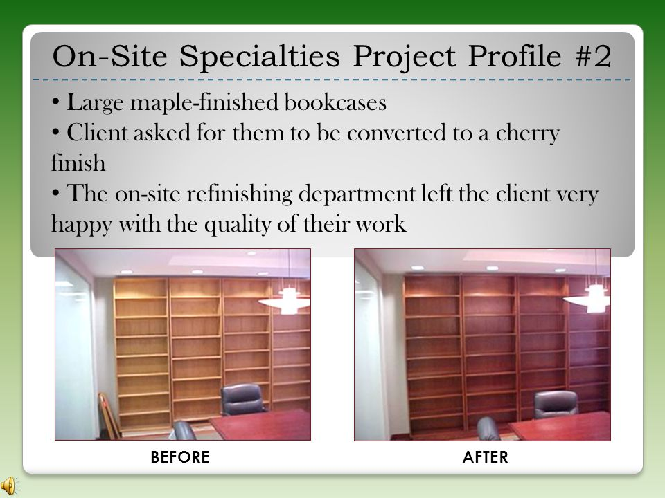 REFINISHING BEFOREAFTER Refinish exterior wood trim in 30 private offices Change from maple to a dark cherry finish On-Site Specialties Project Profile #1